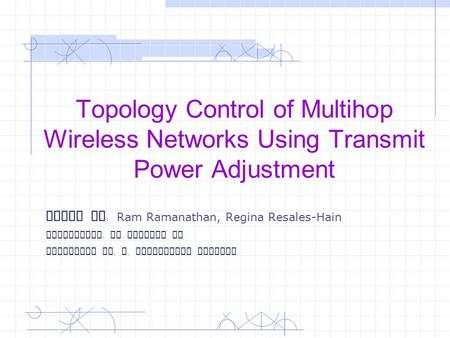 Topology Control of Multihop Wireless Networks Using Transmit Power Adjustment Paper By : Ram Ramanathan, Regina Resales-Hain Instructor : Dr Yingshu Li.