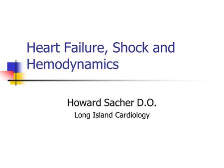 Heart Failure, Shock and Hemodynamics Howard Sacher D.O. Long Island Cardiology.