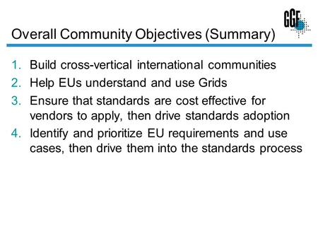 Overall Community Objectives (Summary) 1.Build cross-vertical international communities 2.Help EUs understand and use Grids 3.Ensure that standards are.