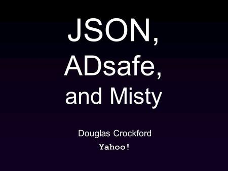 JSON, ADsafe, and Misty Douglas Crockford Yahoo!.