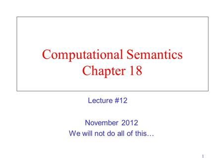 1 Computational Semantics Chapter 18 November 2012 We will not do all of this… Lecture #12.