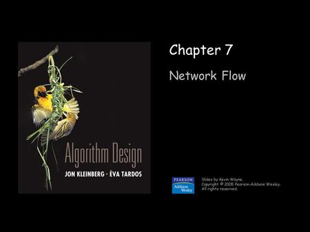 1 Chapter 7 Network Flow Slides by Kevin Wayne. Copyright © 2005 Pearson-Addison Wesley. All rights reserved.
