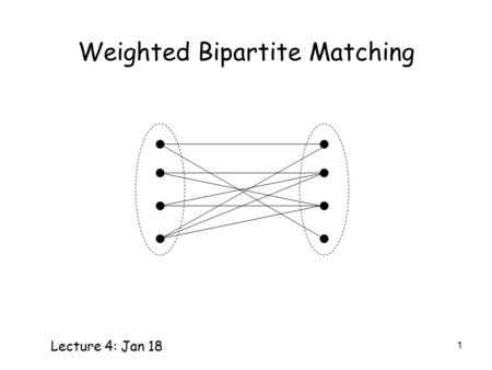 1 Weighted Bipartite Matching Lecture 4: Jan 18. 2 Weighted Bipartite Matching Given a weighted bipartite graph, find a matching with maximum total weight.