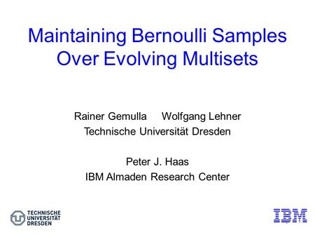 1 Maintaining Bernoulli Samples Over Evolving Multisets Rainer Gemulla Wolfgang Lehner Technische Universität Dresden Peter J. Haas IBM Almaden Research.