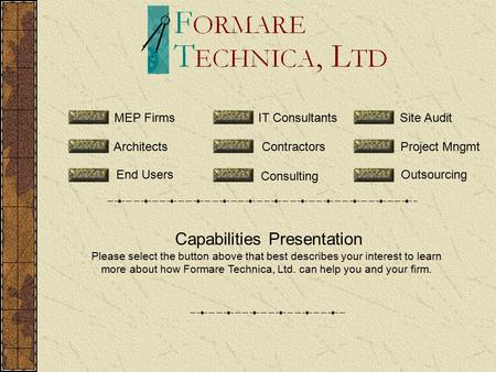 Capabilities Presentation Please select the button above that best describes your interest to learn more about how Formare Technica, Ltd. can help you.