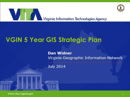 1 www.vita.virginia.gov VGIN 5 Year GIS Strategic Plan Dan Widner Virginia Geographic Information Network July 2014 www.vita.virginia.gov 1.