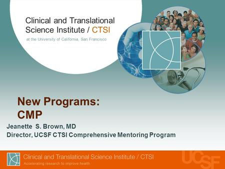 Clinical and Translational Science Institute / CTSI at the University of California, San Francisco New Programs: CMP Jeanette S. Brown, MD Director, UCSF.