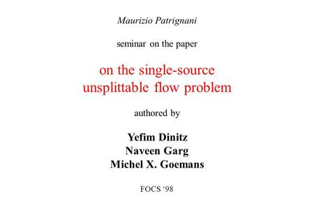 Maurizio Patrignani seminar on the paper on the single-source unsplittable flow problem authored by Yefim Dinitz Naveen Garg Michel X. Goemans FOCS '98.