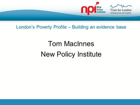 London's Poverty Profile – Building an evidence base Tom MacInnes New Policy Institute.