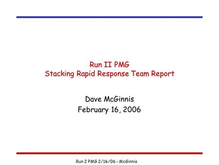 Run 2 PMG 2/16/06 - McGinnis Run II PMG Stacking Rapid Response Team Report Dave McGinnis February 16, 2006.