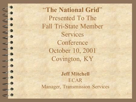 "1 ""The National Grid"" Presented To The Fall Tri-State Member Services Conference October 10, 2001 Covington, KY Jeff Mitchell ECAR Manager, Transmission."