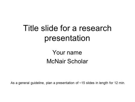 Title slide for a research presentation Your name McNair Scholar As a general guideline, plan a presentation of ~15 slides in length for 12 min.