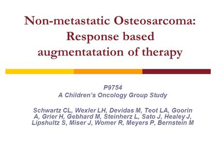 Non-metastatic Osteosarcoma: Response based augmentatation of therapy P9754 A Children's Oncology Group Study Schwartz CL, Wexler LH, Devidas M, Teot LA,