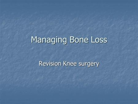Managing Bone Loss Revision Knee surgery. Worse than you think.