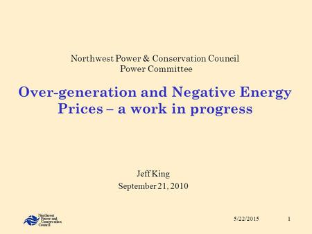 5/22/20151 Northwest Power & Conservation Council Power Committee Over-generation and Negative Energy Prices – a work in progress Jeff King September 21,
