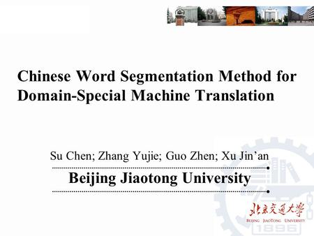 Chinese Word Segmentation Method for Domain-Special Machine Translation Su Chen; Zhang Yujie; Guo Zhen; Xu Jin'an Beijing Jiaotong University.