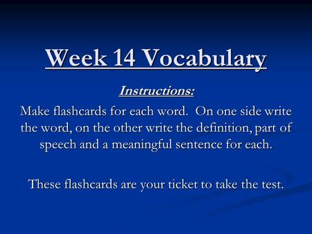 Week 14 Vocabulary Instructions: Make flashcards for each word. On one side write the word, on the other write the definition, part of speech and a meaningful.