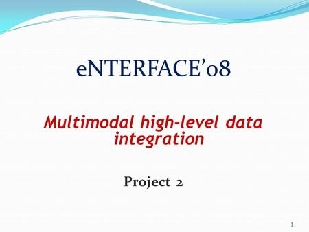 ENTERFACE'08 Multimodal high-level data integration Project 2 1.