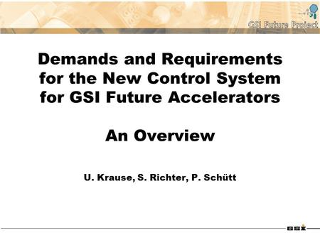 Demands and Requirements for the New Control System for GSI Future Accelerators An Overview U. Krause, S. Richter, P. Schütt.