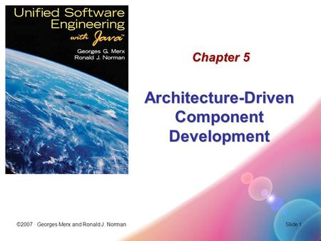 ©2007 · Georges Merx and Ronald J. NormanSlide 1 Chapter 5 Architecture-Driven Component Development.