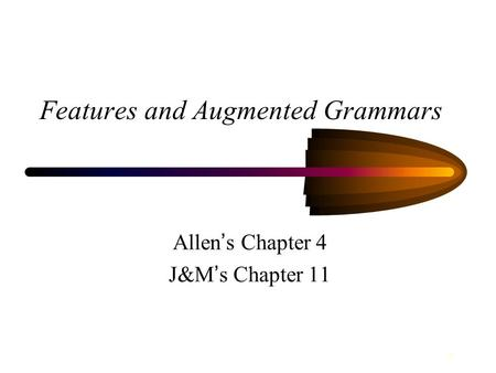 1 Features and Augmented Grammars Allen ' s Chapter 4 J&M ' s Chapter 11.