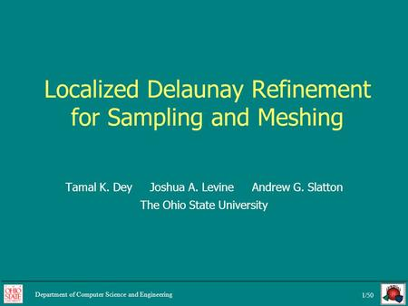 1/50 Department of Computer Science and Engineering Localized Delaunay Refinement for Sampling and Meshing Tamal K. Dey Joshua A. Levine Andrew G. Slatton.