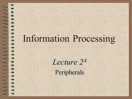 Information Processing Lecture 2 A Peripherals. Objectives For Week 2 After studying this week's work, you should have: examined the different types of.