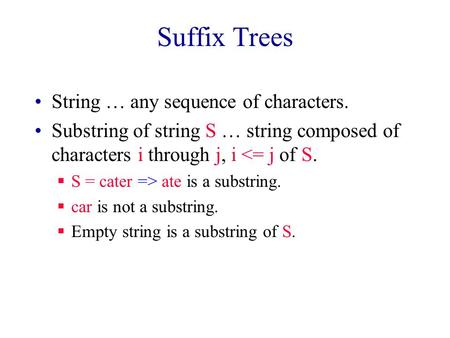 Suffix Trees String … any sequence of characters. Substring of string S … string composed of characters i through j, i <= j of S.  S = cater => ate is.