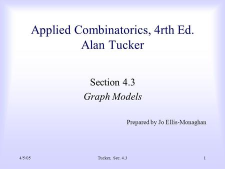 4/5/05Tucker, Sec. 4.31 Applied Combinatorics, 4rth Ed. Alan Tucker Section 4.3 Graph Models Prepared by Jo Ellis-Monaghan.