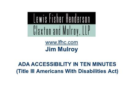 1 ADA ACCESSIBILITY IN TEN MINUTES (Title III Americans With Disabilities Act) www.lfhc.com Jim Mulroy.