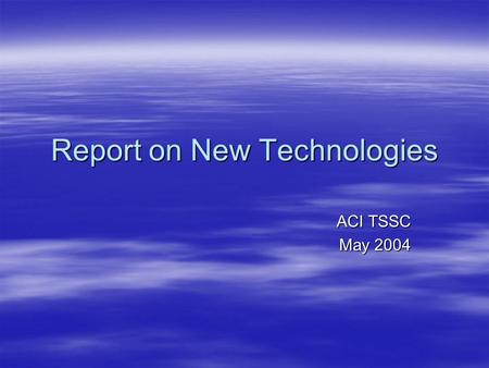 Report on New Technologies ACI TSSC May 2004. New Technologies  The emerging technologies for aircraft management and surveillance offer significant.