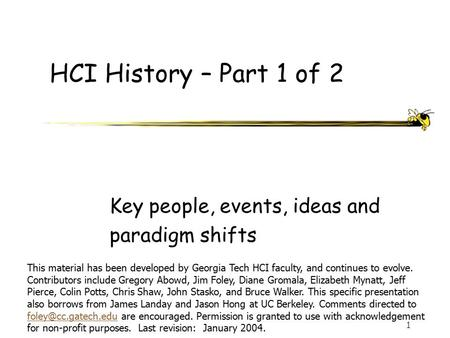 1 HCI History – Part 1 of 2 Key people, events, ideas and paradigm shifts This material has been developed by Georgia Tech HCI faculty, and continues to.