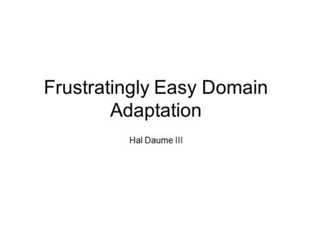 Frustratingly Easy Domain Adaptation Hal Daume III.