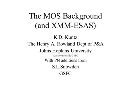 The MOS Background (and XMM-ESAS)‏ K.D. Kuntz The Henry A. Rowland Dept of P&A Johns Hopkins University And occasionally GSFC With PN additions from S.L.Snowden.
