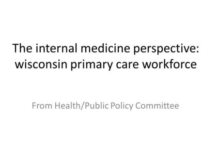 The internal medicine perspective: wisconsin primary care workforce From Health/Public Policy Committee.