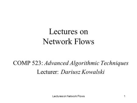 Lectures on Network Flows1 COMP 523: Advanced Algorithmic Techniques Lecturer: Dariusz Kowalski.