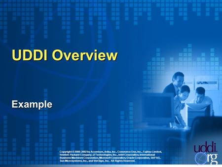UDDI Overview Copyright © 2000-2002 by Accenture, Ariba, Inc., Commerce One, Inc., Fujitsu Limited, Hewlett-Packard Company, i2 Technologies, Inc., Intel.