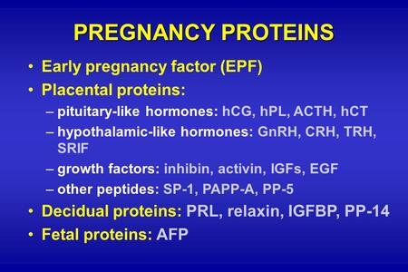 PREGNANCY PROTEINS Early pregnancy factor (EPF) Placental proteins: –pituitary-like hormones: hCG, hPL, ACTH, hCT –hypothalamic-like hormones: GnRH, CRH,