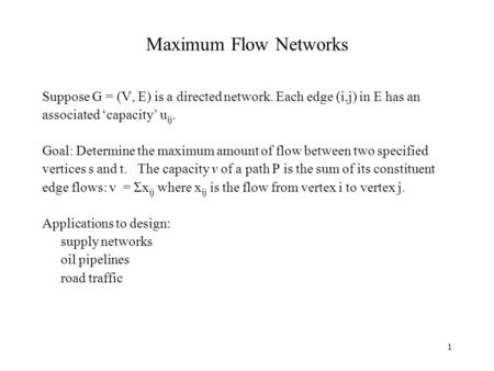 1 Maximum Flow Networks Suppose G = (V, E) is a directed network. Each edge (i,j) in E has an associated 'capacity' u ij. Goal: Determine the maximum amount.