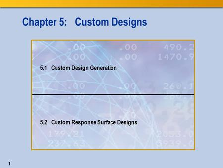1 Chapter 5: Custom Designs 5.1 Custom Design Generation 5.2 Custom Response Surface Designs.