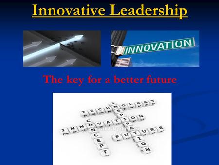 Innovative Leadership Innovative Leadership The key for a better future.