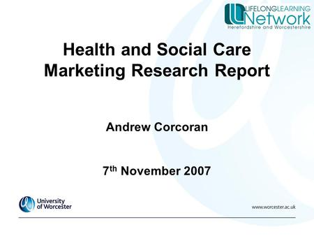 Health and Social Care Marketing Research Report Andrew Corcoran 7 th November 2007.