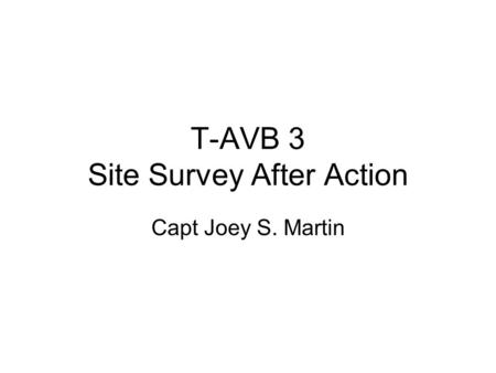 T-AVB 3 Site Survey After Action Capt Joey S. Martin.