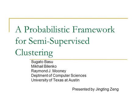 A Probabilistic Framework for Semi-Supervised Clustering Sugato Basu Mikhail Bilenko Raymond J. Mooney Deptment of Computer Sciences University of Texas.