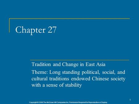 Copyright © 2006 The McGraw-Hill Companies Inc. Permission Required for Reproduction or Display. 1 Chapter 27 Tradition and Change in East Asia Theme: