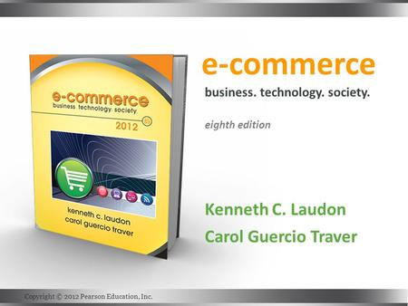E-commerce Kenneth C. Laudon Carol Guercio Traver business. technology. society. eighth edition Copyright © 2012 Pearson Education, Inc.