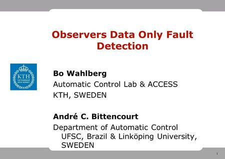 1 Observers Data Only Fault Detection Bo Wahlberg Automatic Control Lab & ACCESS KTH, SWEDEN André C. Bittencourt Department of Automatic Control UFSC,