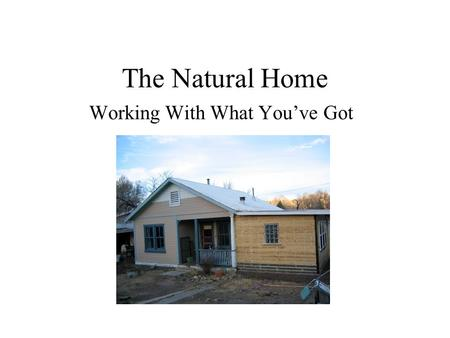The Natural Home Working With What You've Got. What is Natural/Green Building? Current Definitions: Buildings made from natural materials (earth, straw,