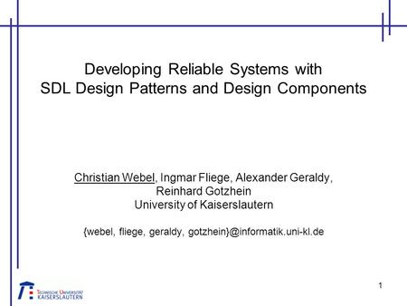1 Developing Reliable Systems with SDL Design Patterns and Design Components Christian Webel, Ingmar Fliege, Alexander Geraldy, Reinhard Gotzhein University.