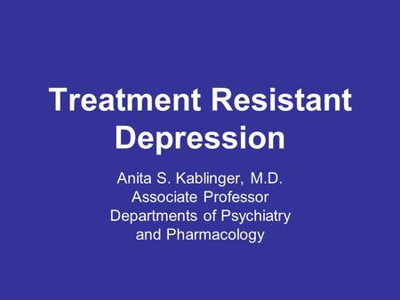 Treatment Resistant Depression Anita S. Kablinger, M.D. Associate Professor Departments of Psychiatry and Pharmacology.
